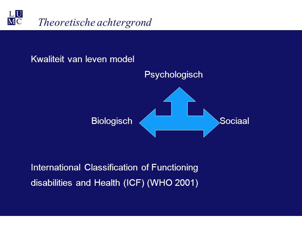 Theoretische achtergrond Kwaliteit van leven model Psychologisch Biologisch Sociaal International Classification of Functioning disabilities and Health (ICF) (WHO 2001)