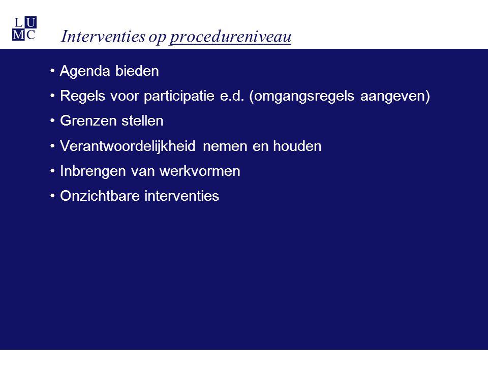 Interventies op procedureniveau •Agenda bieden •Regels voor participatie e.d. (omgangsregels aangeven) •Grenzen stellen •Verantwoordelijkheid nemen en