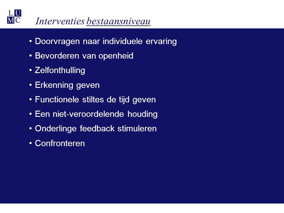 Interventies bestaansniveau •Doorvragen naar individuele ervaring •Bevorderen van openheid •Zelfonthulling •Erkenning geven •Functionele stiltes de tijd geven •Een niet-veroordelende houding •Onderlinge feedback stimuleren •Confronteren