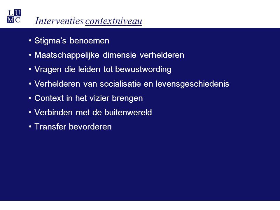 Interventies contextniveau •Stigma's benoemen •Maatschappelijke dimensie verhelderen •Vragen die leiden tot bewustwording •Verhelderen van socialisati