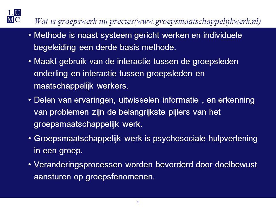 4 Wat is groepswerk nu precies(www.groepsmaatschappelijkwerk.nl) •Methode is naast systeem gericht werken en individuele begeleiding een derde basis methode.