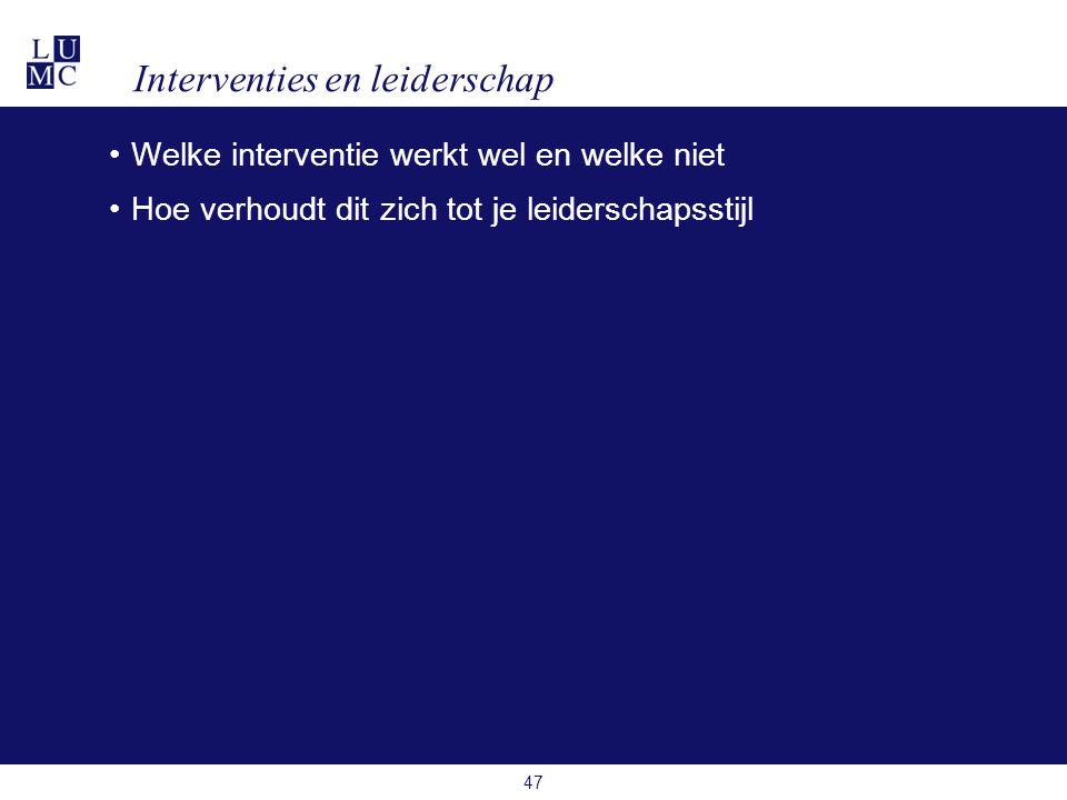 Interventies en leiderschap •Welke interventie werkt wel en welke niet •Hoe verhoudt dit zich tot je leiderschapsstijl 47
