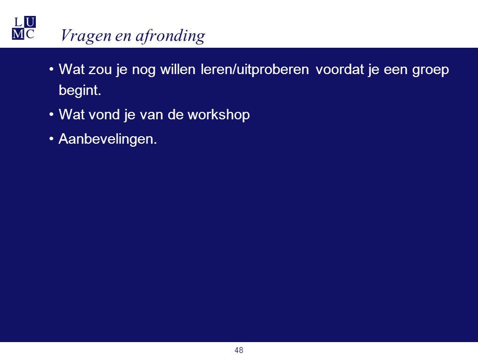 Vragen en afronding •Wat zou je nog willen leren/uitproberen voordat je een groep begint. •Wat vond je van de workshop •Aanbevelingen. 48