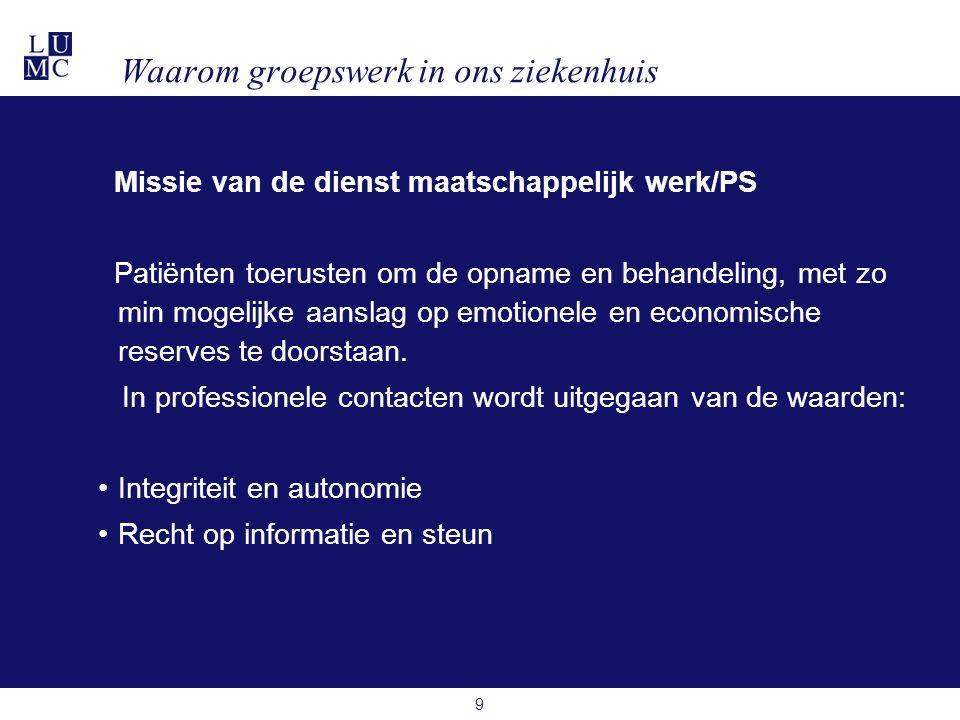 9 Waarom groepswerk in ons ziekenhuis Missie van de dienst maatschappelijk werk/PS Patiënten toerusten om de opname en behandeling, met zo min mogelijke aanslag op emotionele en economische reserves te doorstaan.