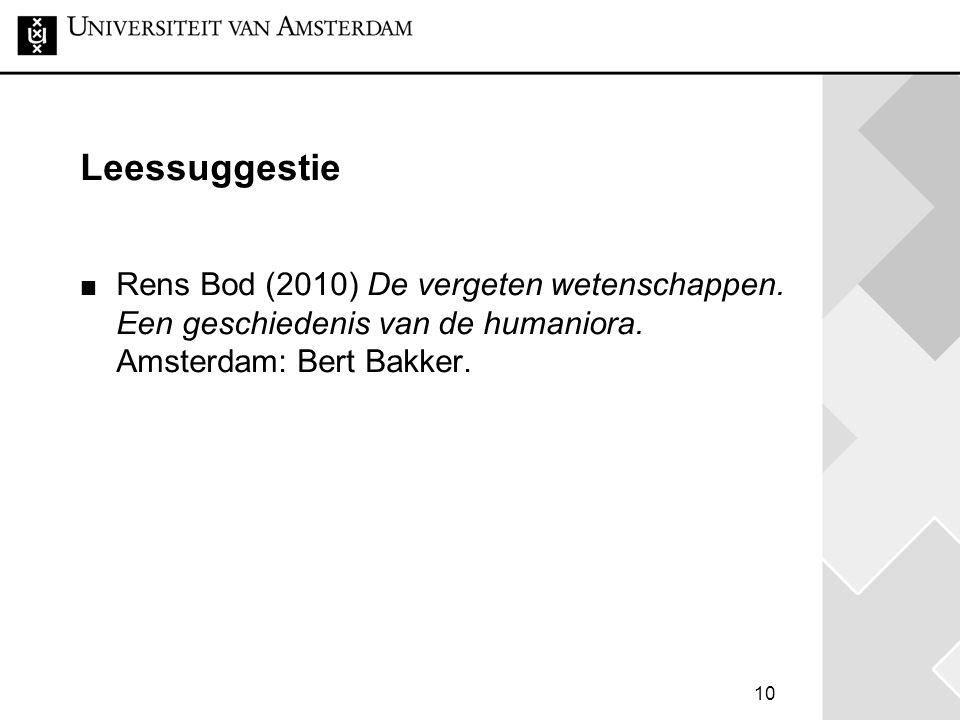 10 Leessuggestie Rens Bod (2010) De vergeten wetenschappen. Een geschiedenis van de humaniora. Amsterdam: Bert Bakker.