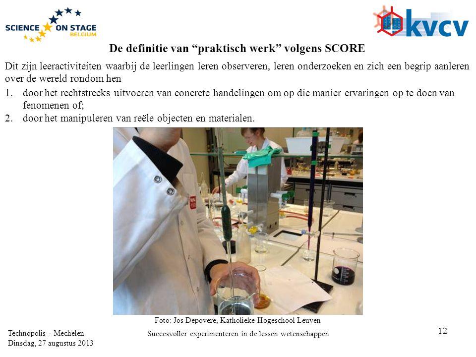 12 Technopolis - Mechelen Dinsdag, 27 augustus 2013 Succesvoller experimenteren in de lessen wetenschappen De definitie van praktisch werk volgens SCORE 1.door het rechtstreeks uitvoeren van concrete handelingen om op die manier ervaringen op te doen van fenomenen of; 2.door het manipuleren van reële objecten en materialen.