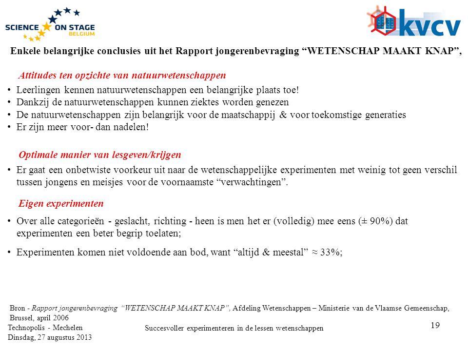 19 Technopolis - Mechelen Dinsdag, 27 augustus 2013 Succesvoller experimenteren in de lessen wetenschappen Enkele belangrijke conclusies uit het Rapport jongerenbevraging WETENSCHAP MAAKT KNAP , •Leerlingen kennen natuurwetenschappen een belangrijke plaats toe.