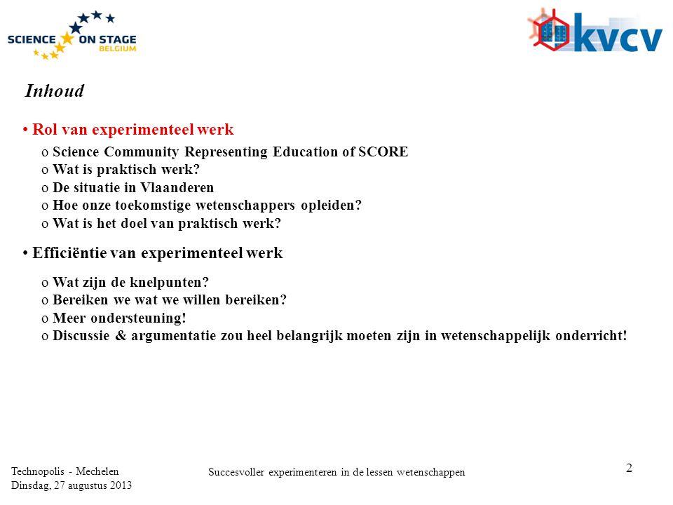 2 Technopolis - Mechelen Dinsdag, 27 augustus 2013 Succesvoller experimenteren in de lessen wetenschappen Inhoud • Rol van experimenteel werk • Efficiëntie van experimenteel werk o Science Community Representing Education of SCORE o Wat is praktisch werk.