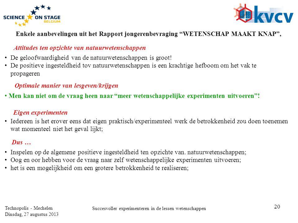 20 Technopolis - Mechelen Dinsdag, 27 augustus 2013 Succesvoller experimenteren in de lessen wetenschappen Enkele aanbevelingen uit het Rapport jongerenbevraging WETENSCHAP MAAKT KNAP , •De geloofwaardigheid van de natuurwetenschappen is groot.