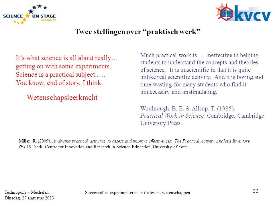 22 Technopolis - Mechelen Dinsdag, 27 augustus 2013 Succesvoller experimenteren in de lessen wetenschappen Wetenschapsleerkracht Woolnough, B. E. & Al