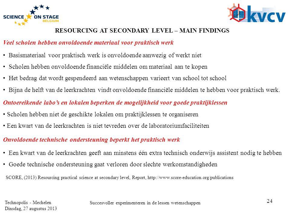24 Technopolis - Mechelen Dinsdag, 27 augustus 2013 Succesvoller experimenteren in de lessen wetenschappen SCORE, (2013) Resourcing practical science at secondary level, Report, http://www.score-education.org/publications Veel scholen hebben onvoldoende materiaal voor praktisch werk RESOURCING AT SECONDARY LEVEL – MAIN FINDINGS Ontoereikende labo's en lokalen beperken de mogelijkheid voor goede praktijklessen Onvoldoende technische ondersteuning beperkt het praktisch werk •Een kwart van de leerkrachten geeft aan minstens één extra technisch onderwijs assistent nodig te hebben •Goede technische ondersteuning gaat verloren door slechte werkomstandigheden • Scholen hebben niet de geschikte lokalen om praktijklessen te organiseren • Een kwart van de leerkrachten is niet tevreden over de laboratoriumfaciliteiten •Basismateriaal voor praktisch werk is onvoldoende aanwezig of werkt niet •Scholen hebben onvoldoende financiële middelen om materiaal aan te kopen •Het bedrag dat wordt gespendeerd aan wetenschappen varieert van school tot school •Bijna de helft van de leerkrachten vindt onvoldoende financiële middelen te hebben voor praktisch werk.
