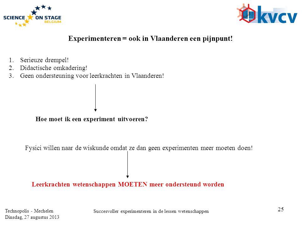 25 Technopolis - Mechelen Dinsdag, 27 augustus 2013 Succesvoller experimenteren in de lessen wetenschappen Experimenteren = ook in Vlaanderen een pijn