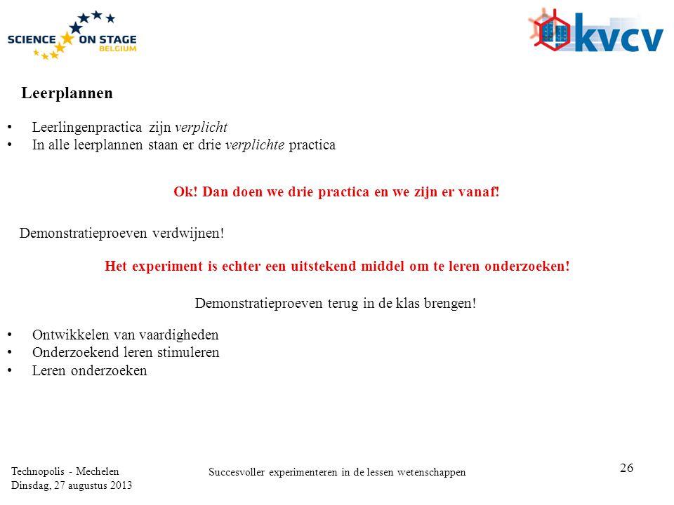 26 Technopolis - Mechelen Dinsdag, 27 augustus 2013 Succesvoller experimenteren in de lessen wetenschappen Leerplannen •Leerlingenpractica zijn verplicht •In alle leerplannen staan er drie verplichte practica Ok.