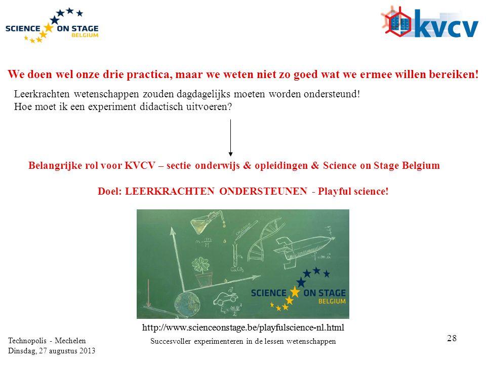 28 Technopolis - Mechelen Dinsdag, 27 augustus 2013 Succesvoller experimenteren in de lessen wetenschappen We doen wel onze drie practica, maar we weten niet zo goed wat we ermee willen bereiken.