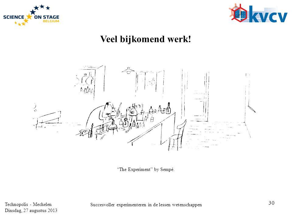 30 Technopolis - Mechelen Dinsdag, 27 augustus 2013 Succesvoller experimenteren in de lessen wetenschappen The Experiment by Sempé.