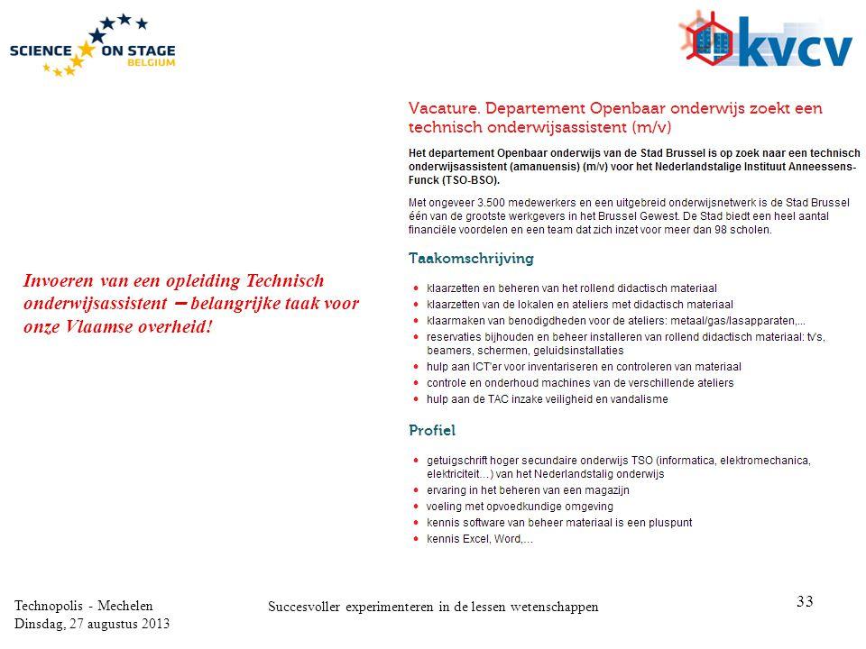 33 Technopolis - Mechelen Dinsdag, 27 augustus 2013 Succesvoller experimenteren in de lessen wetenschappen Invoeren van een opleiding Technisch onderwijsassistent – belangrijke taak voor onze Vlaamse overheid!