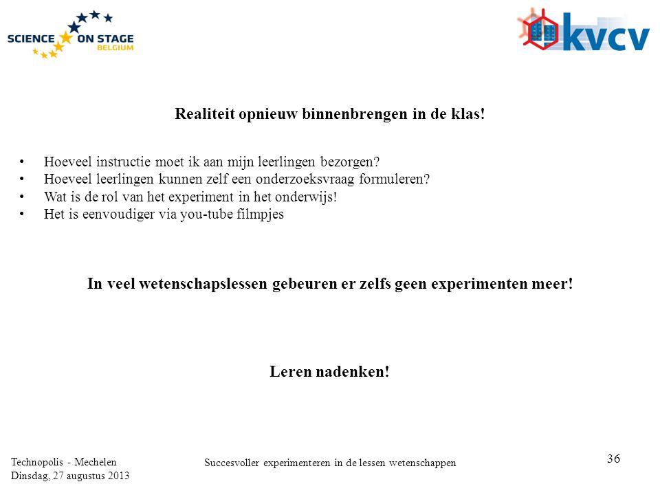 36 Technopolis - Mechelen Dinsdag, 27 augustus 2013 Succesvoller experimenteren in de lessen wetenschappen Realiteit opnieuw binnenbrengen in de klas.