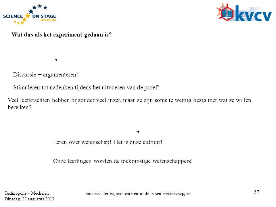 37 Technopolis - Mechelen Dinsdag, 27 augustus 2013 Succesvoller experimenteren in de lessen wetenschappen Wat dus als het experiment gedaan is? Discu