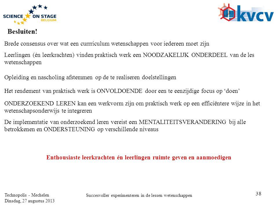 38 Technopolis - Mechelen Dinsdag, 27 augustus 2013 Succesvoller experimenteren in de lessen wetenschappen Brede consensus over wat een currriculum wetenschappen voor iedereen moet zijn Besluiten.