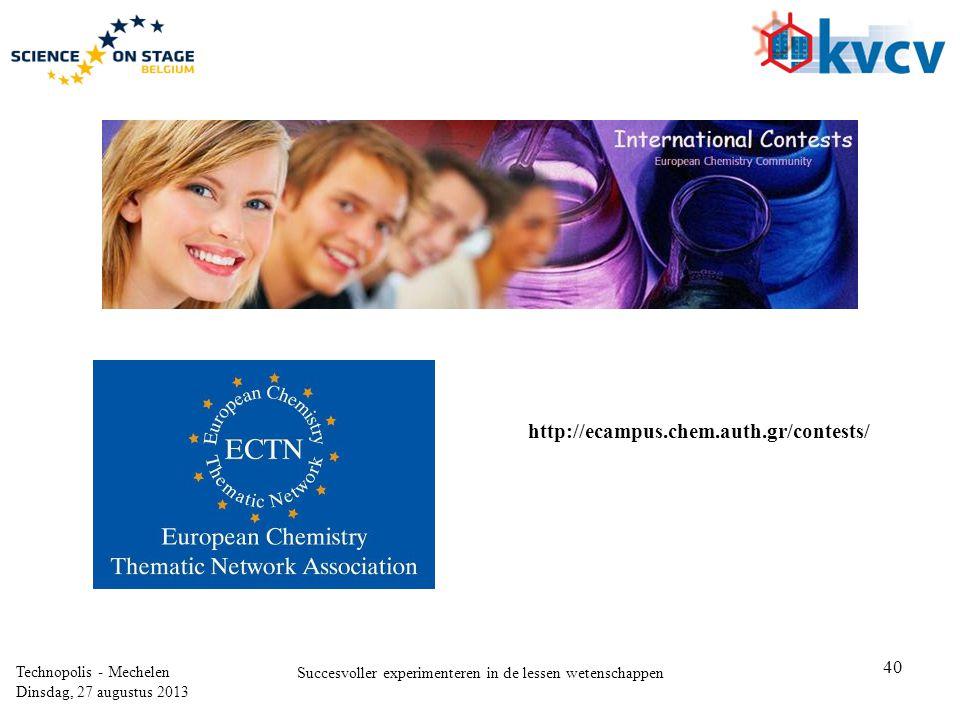 40 Technopolis - Mechelen Dinsdag, 27 augustus 2013 Succesvoller experimenteren in de lessen wetenschappen http://ecampus.chem.auth.gr/contests/