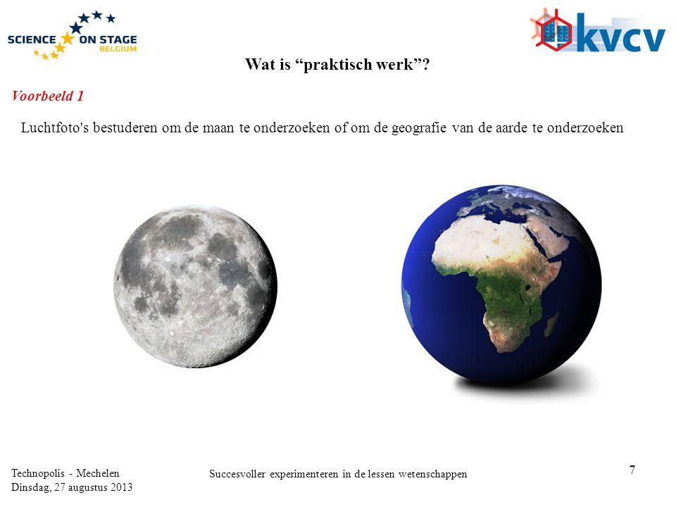 7 Technopolis - Mechelen Dinsdag, 27 augustus 2013 Succesvoller experimenteren in de lessen wetenschappen Luchtfoto s bestuderen om de maan te onderzoeken of om de geografie van de aarde te onderzoeken Wat is praktisch werk .