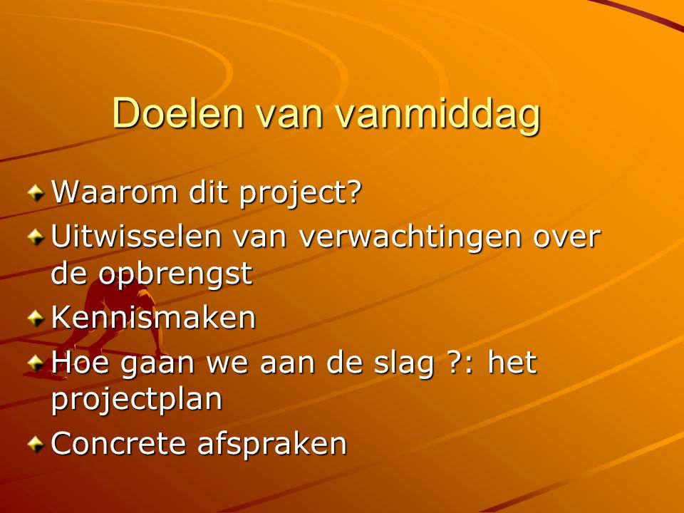 Doelen van vanmiddag Waarom dit project? Uitwisselen van verwachtingen over de opbrengst Kennismaken Hoe gaan we aan de slag ?: het projectplan Concre
