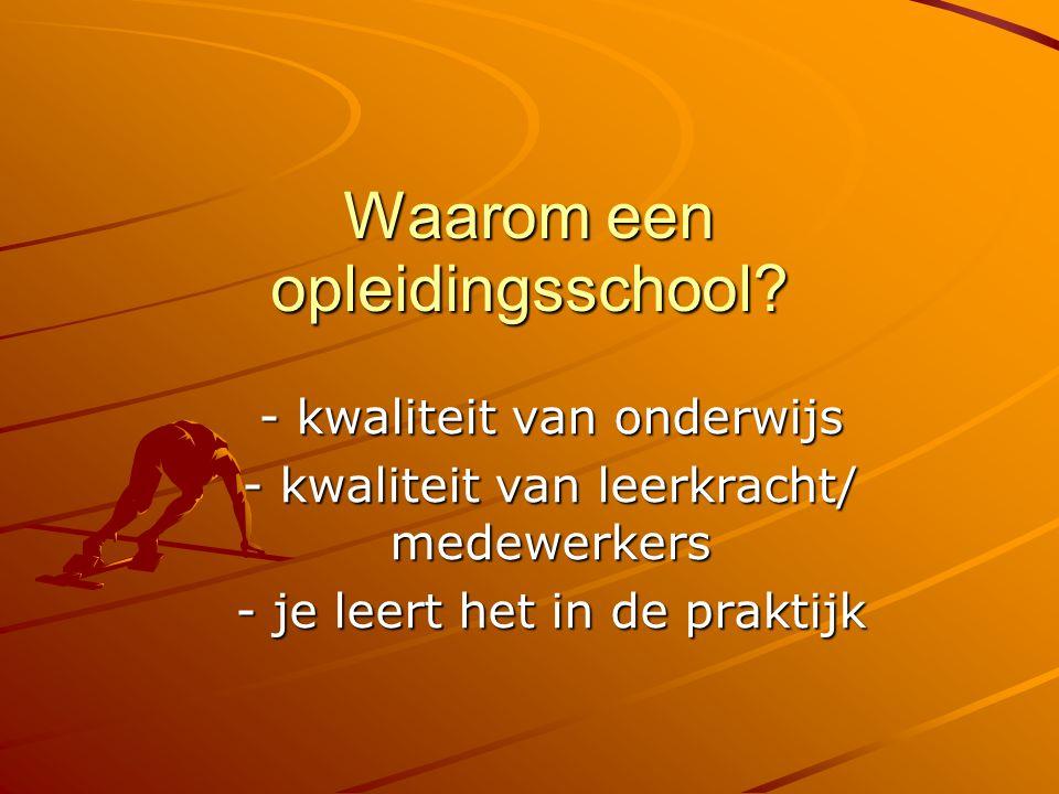 Waarom een opleidingsschool? - kwaliteit van onderwijs - kwaliteit van leerkracht/ medewerkers - je leert het in de praktijk