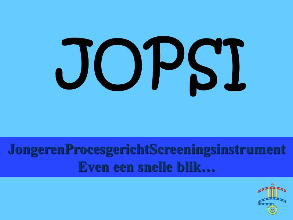 JOPSI JongerenProcesgerichtScreeningsinstrument Even een snelle blik…