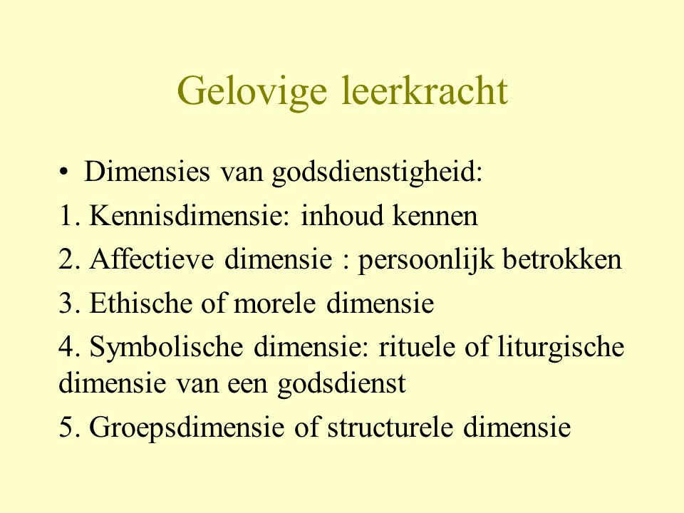 Gelovige leerkracht •Dimensies van godsdienstigheid: 1. Kennisdimensie: inhoud kennen 2. Affectieve dimensie : persoonlijk betrokken 3. Ethische of mo