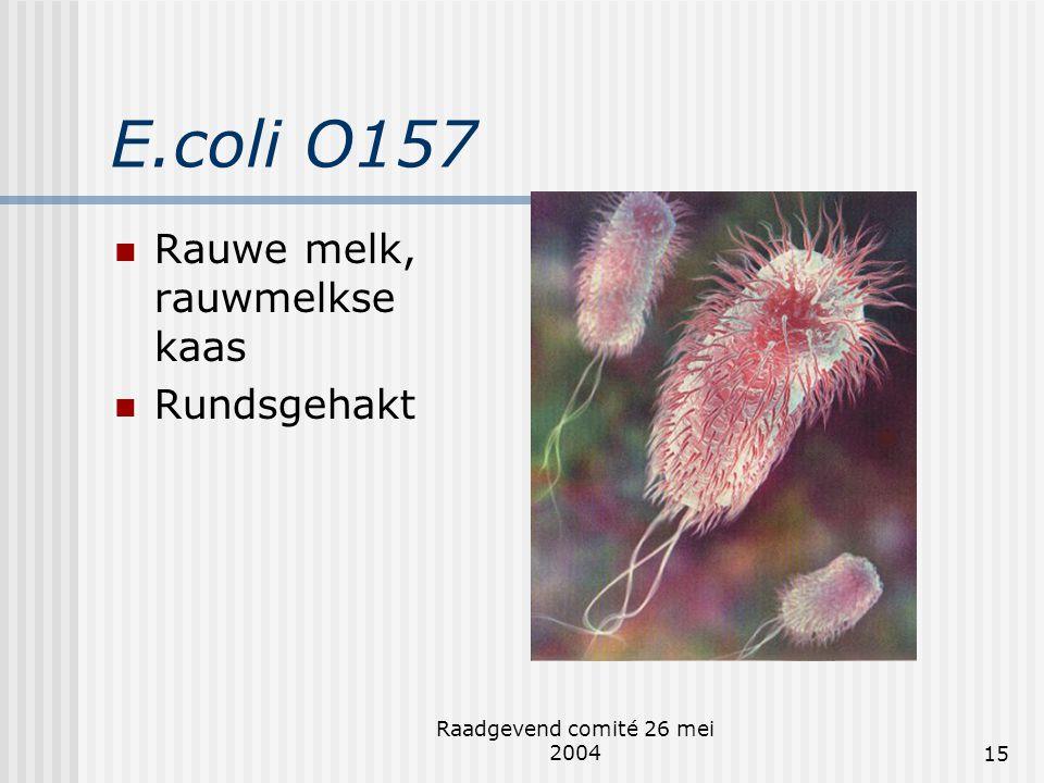 Raadgevend comité 26 mei 200415 E.coli O157  Rauwe melk, rauwmelkse kaas  Rundsgehakt