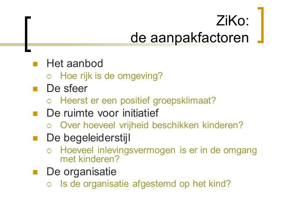 ZiKo: de aanpakfactoren  Het aanbod  Hoe rijk is de omgeving?  De sfeer  Heerst er een positief groepsklimaat?  De ruimte voor initiatief  Over
