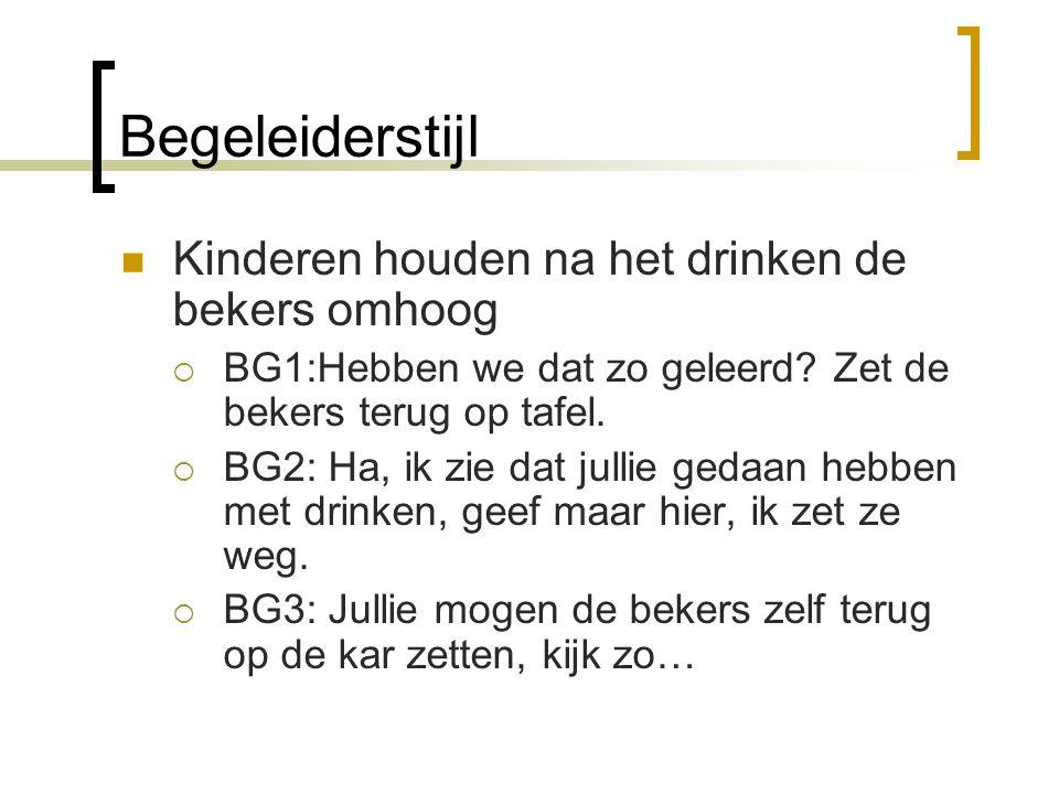 Begeleiderstijl  Kinderen houden na het drinken de bekers omhoog  BG1:Hebben we dat zo geleerd? Zet de bekers terug op tafel.  BG2: Ha, ik zie dat
