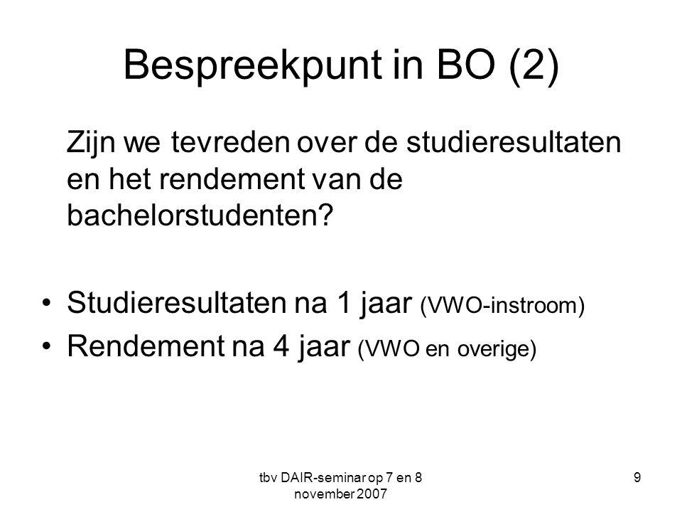 tbv DAIR-seminar op 7 en 8 november 2007 9 Bespreekpunt in BO (2) Zijn we tevreden over de studieresultaten en het rendement van de bachelorstudenten.