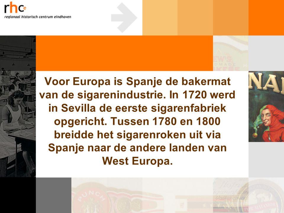 Voor Europa is Spanje de bakermat van de sigarenindustrie. In 1720 werd in Sevilla de eerste sigarenfabriek opgericht. Tussen 1780 en 1800 breidde het