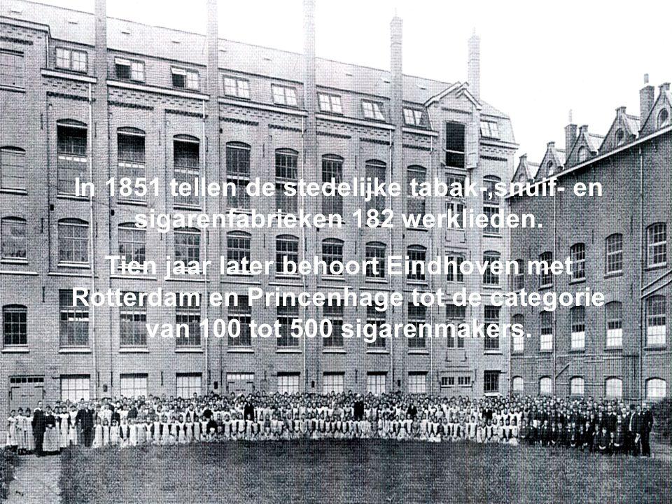 In 1851 tellen de stedelijke tabak-,snuif- en sigarenfabrieken 182 werklieden. Tien jaar later behoort Eindhoven met Rotterdam en Princenhage tot de c
