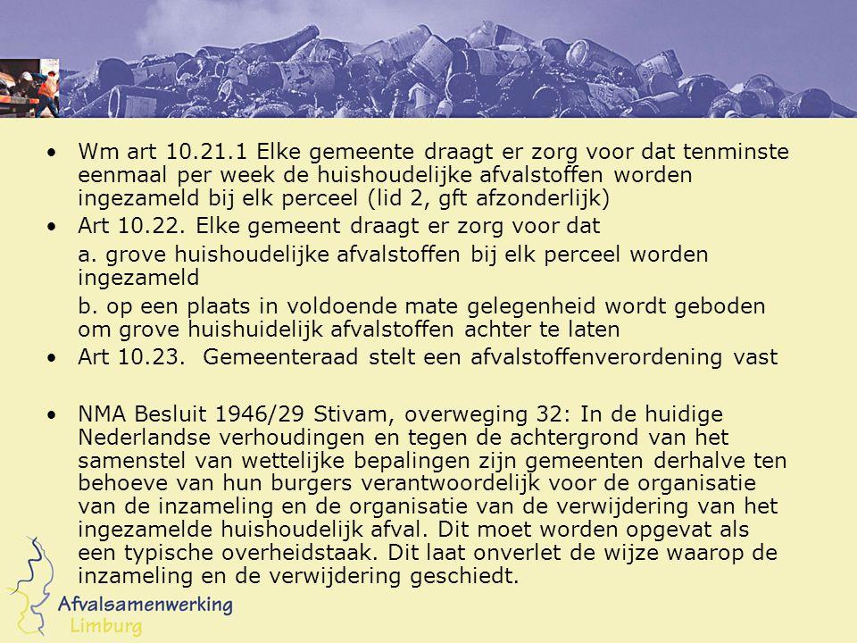 •Wm art 10.21.1 Elke gemeente draagt er zorg voor dat tenminste eenmaal per week de huishoudelijke afvalstoffen worden ingezameld bij elk perceel (lid 2, gft afzonderlijk) •Art 10.22.