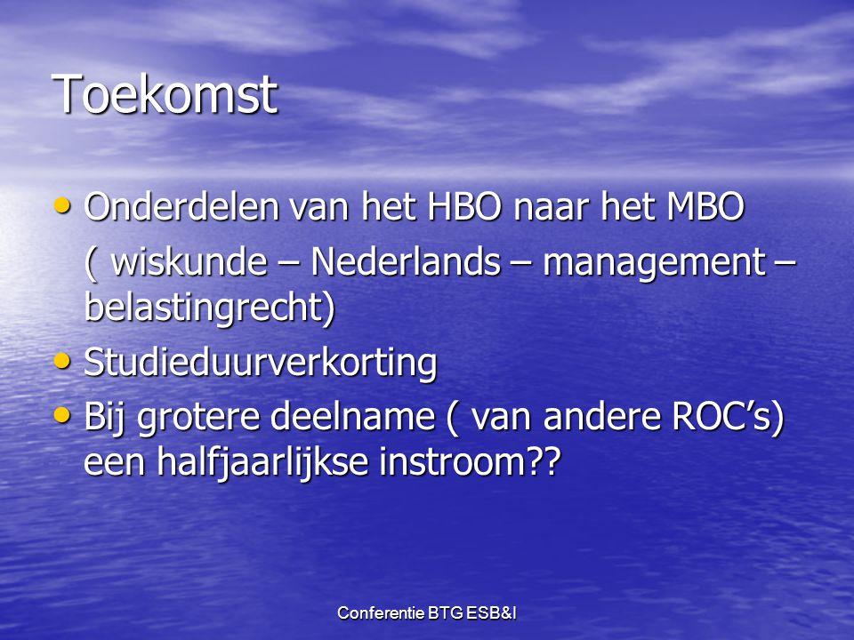 Conferentie BTG ESB&I Toekomst • Onderdelen van het HBO naar het MBO ( wiskunde – Nederlands – management – belastingrecht) • Studieduurverkorting • B