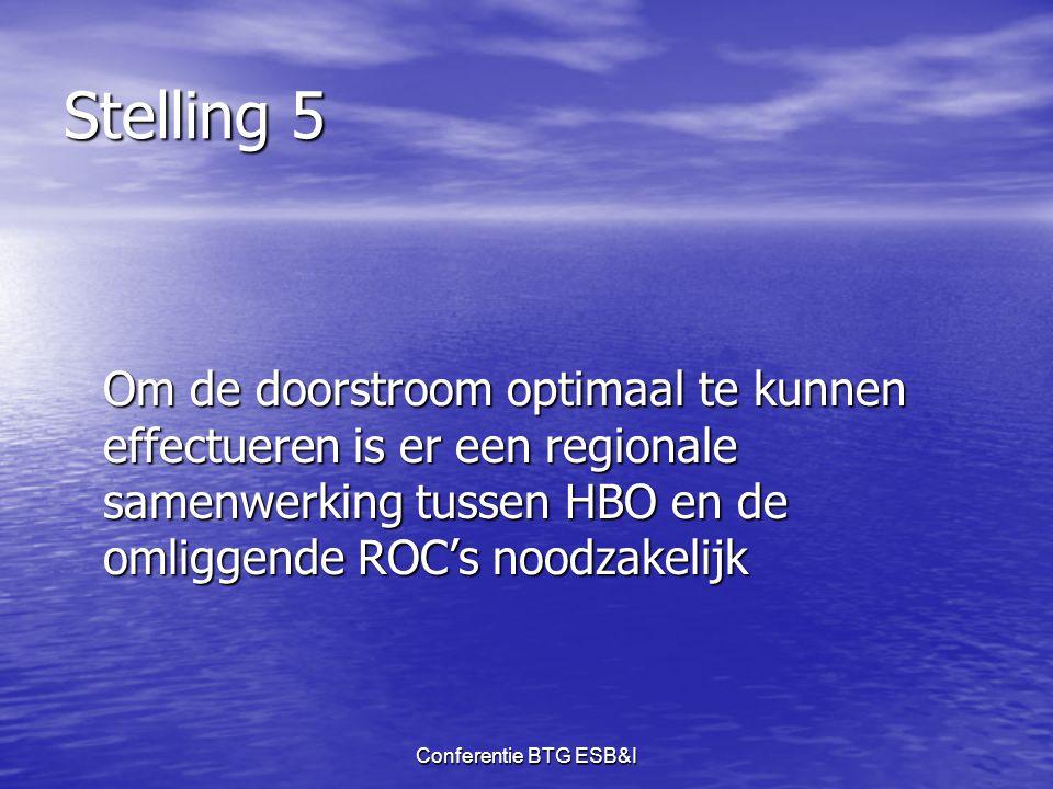 Conferentie BTG ESB&I Stelling 5 Om de doorstroom optimaal te kunnen effectueren is er een regionale samenwerking tussen HBO en de omliggende ROC's no