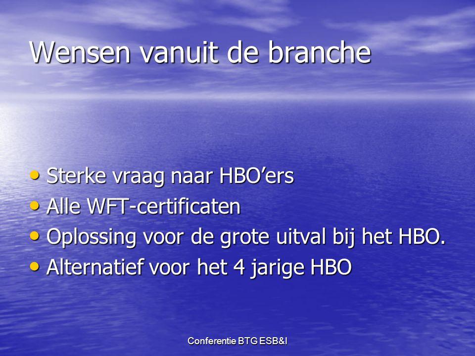 Conferentie BTG ESB&I Wensen vanuit de branche • Sterke vraag naar HBO'ers • Alle WFT-certificaten • Oplossing voor de grote uitval bij het HBO. • Alt