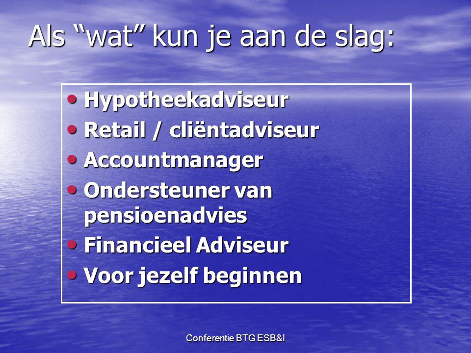 """Conferentie BTG ESB&I Als """"wat"""" kun je aan de slag: • Hypotheekadviseur • Retail / cliëntadviseur • Accountmanager • Ondersteuner van pensioenadvies •"""