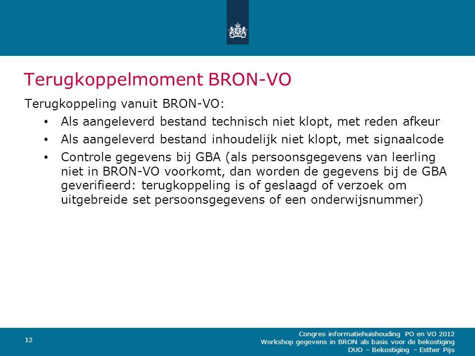 Congres informatiehuishouding PO en VO 2012 Workshop gegevens in BRON als basis voor de bekostiging DUO – Bekostiging – Esther Pijs 12 Terugkoppelmoment BRON-VO Terugkoppeling vanuit BRON-VO: Als aangeleverd bestand technisch niet klopt, met reden afkeur Als aangeleverd bestand inhoudelijk niet klopt, met signaalcode Controle gegevens bij GBA (als persoonsgegevens van leerling niet in BRON-VO voorkomt, dan worden de gegevens bij de GBA geverifieerd: terugkoppeling is of geslaagd of verzoek om uitgebreide set persoonsgegevens of een onderwijsnummer)