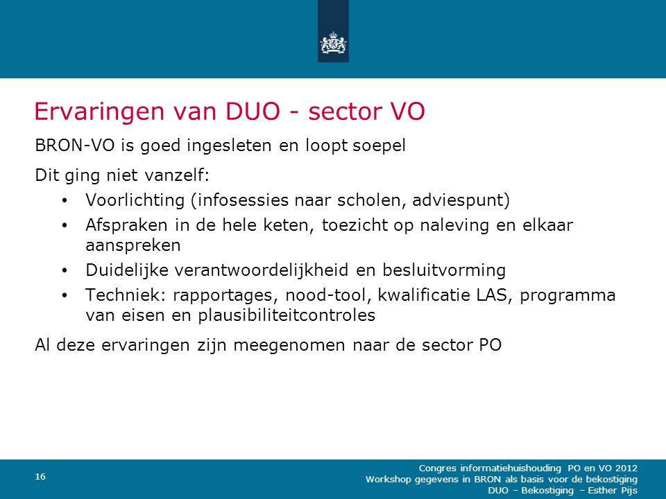 Congres informatiehuishouding PO en VO 2012 Workshop gegevens in BRON als basis voor de bekostiging DUO – Bekostiging – Esther Pijs 16 Ervaringen van