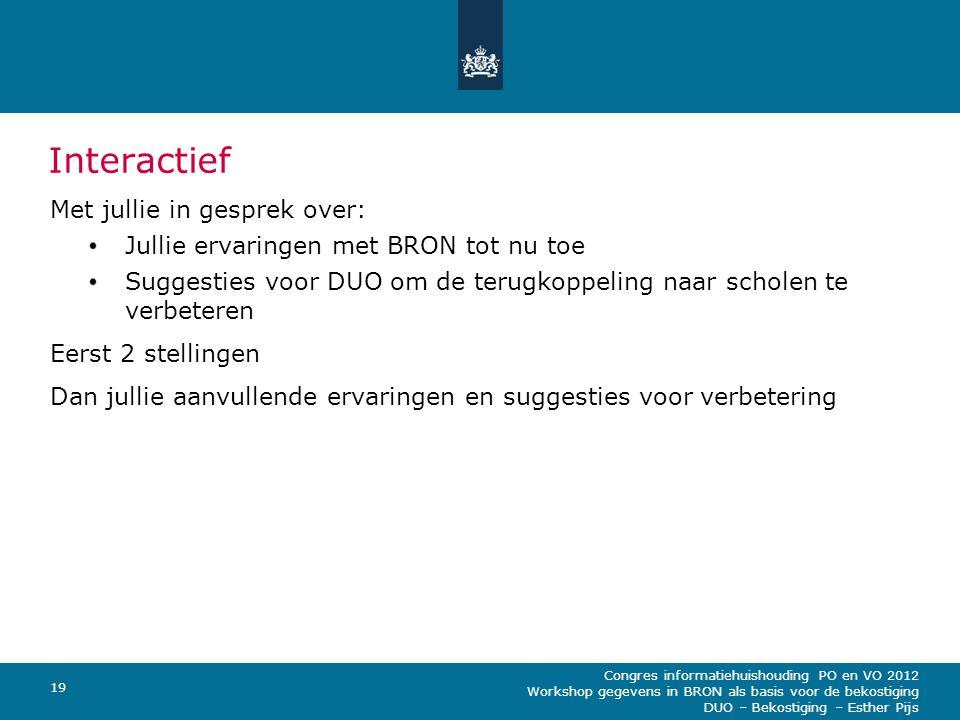 Congres informatiehuishouding PO en VO 2012 Workshop gegevens in BRON als basis voor de bekostiging DUO – Bekostiging – Esther Pijs 19 Interactief Met