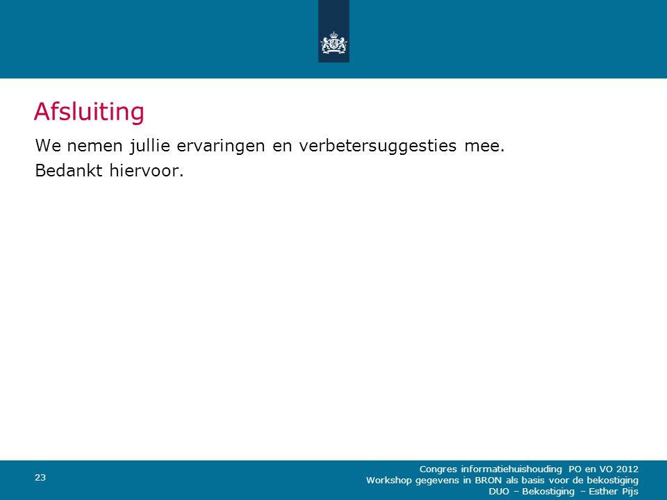 Congres informatiehuishouding PO en VO 2012 Workshop gegevens in BRON als basis voor de bekostiging DUO – Bekostiging – Esther Pijs 23 Afsluiting We nemen jullie ervaringen en verbetersuggesties mee.