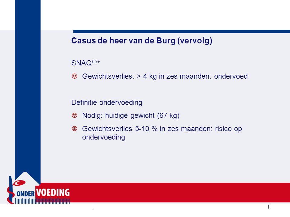Casus de heer van de Burg (vervolg) SNAQ 65+  Gewichtsverlies: > 4 kg in zes maanden: ondervoed Definitie ondervoeding  Nodig: huidige gewicht (67 k