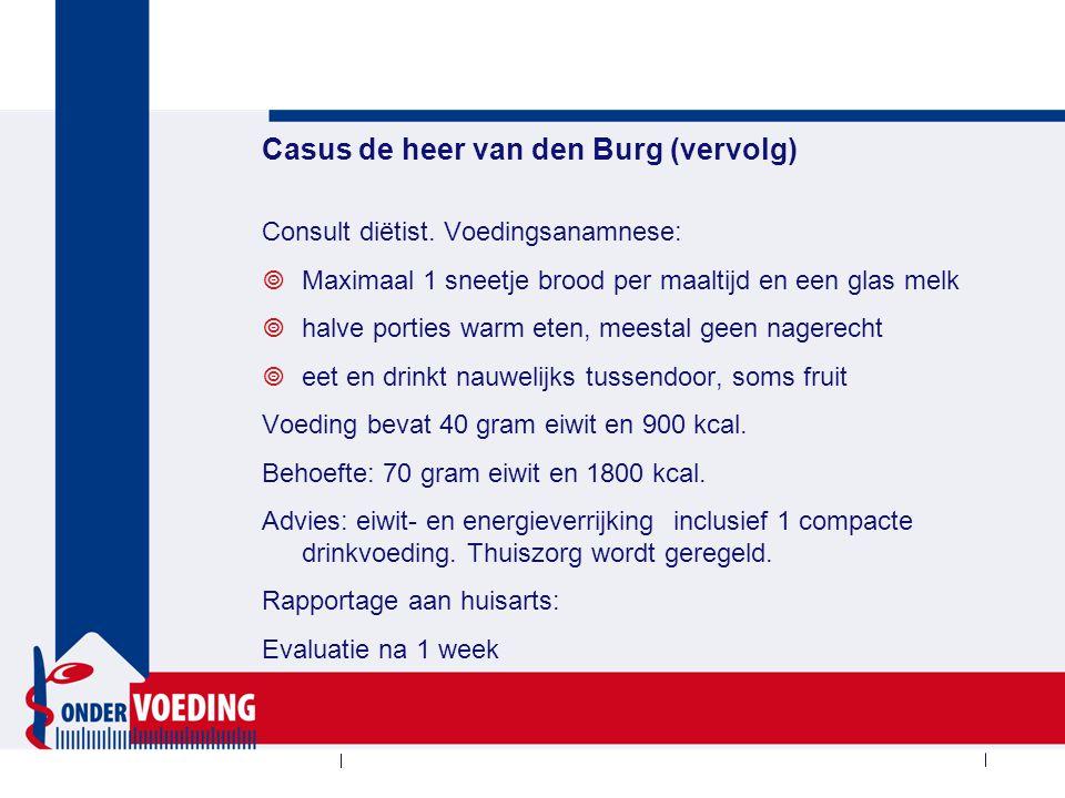 Casus de heer van den Burg (vervolg) Consult diëtist. Voedingsanamnese:  Maximaal 1 sneetje brood per maaltijd en een glas melk  halve porties warm
