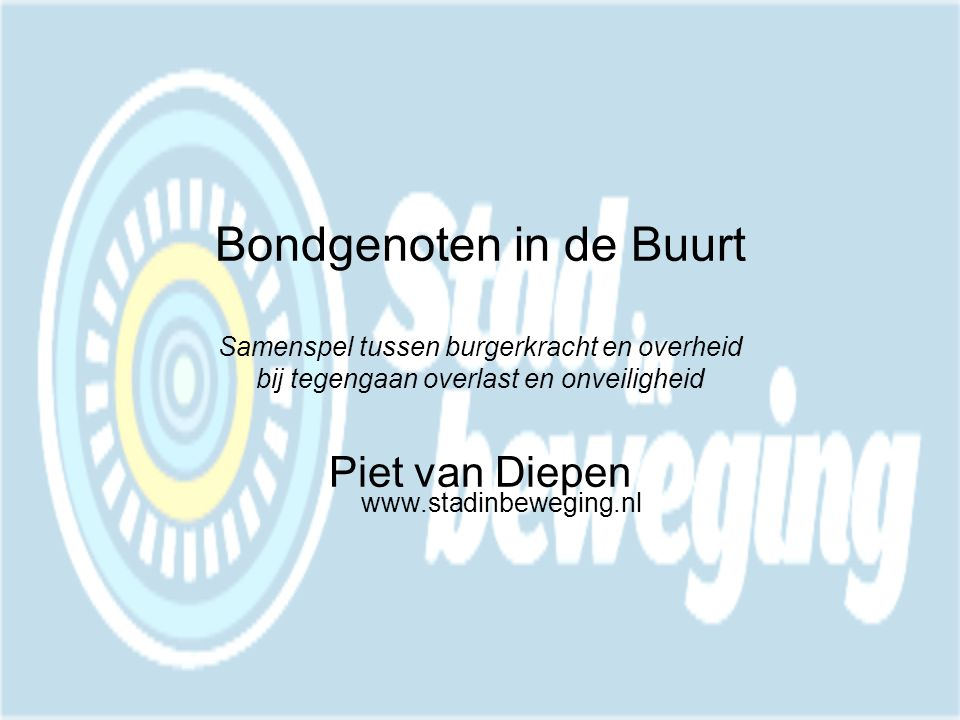 Bondgenoten in de Buurt Samenspel tussen burgerkracht en overheid bij tegengaan overlast en onveiligheid Piet van Diepen www.stadinbeweging.nl