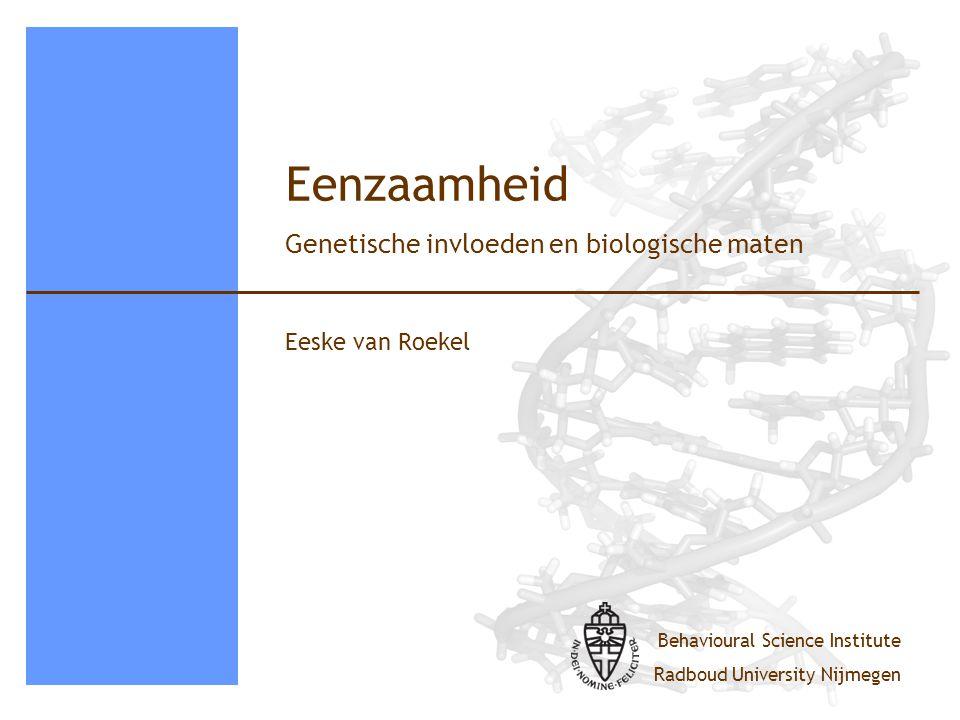 Behavioural Science Institute Radboud University Nijmegen Eenzaamheid Eeske van Roekel Genetische invloeden en biologische maten