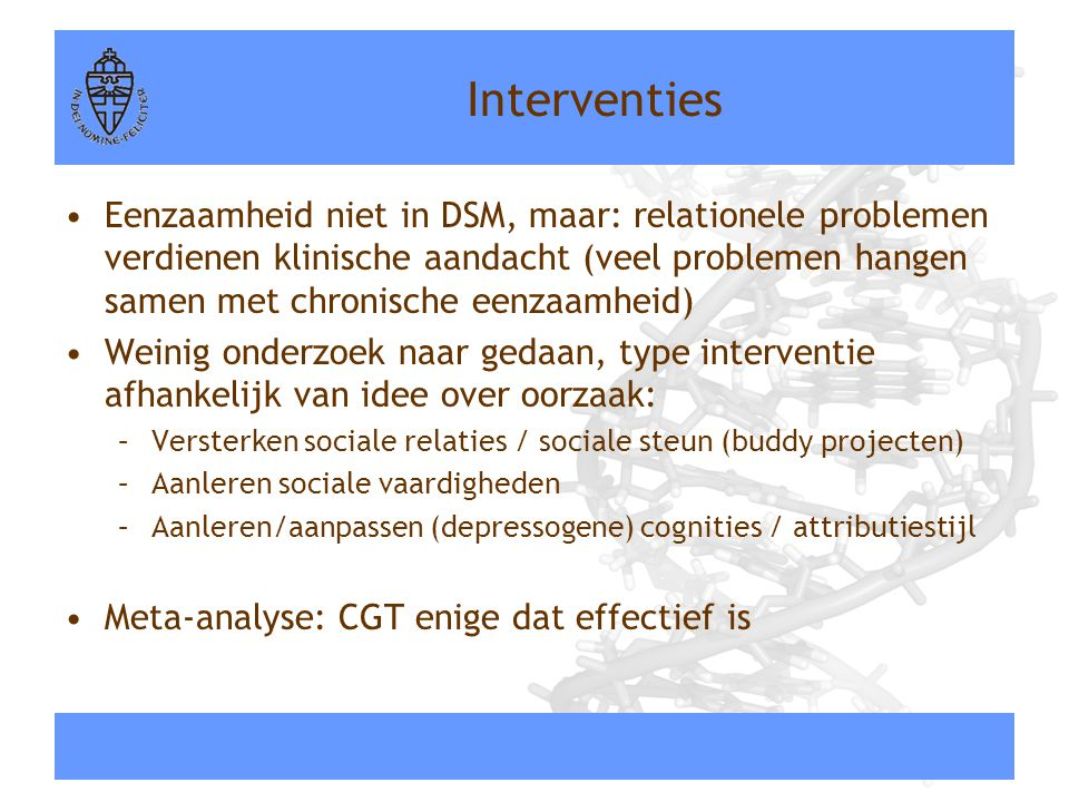Interventies •Eenzaamheid niet in DSM, maar: relationele problemen verdienen klinische aandacht (veel problemen hangen samen met chronische eenzaamhei