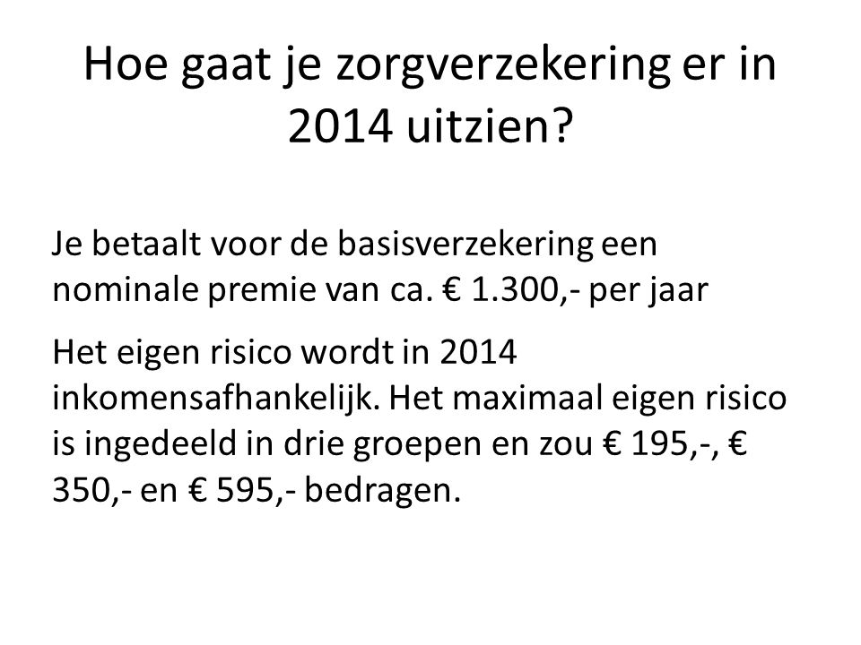 Hoe gaat je zorgverzekering er in 2014 uitzien? Je betaalt voor de basisverzekering een nominale premie van ca. € 1.300,- per jaar Het eigen risico wo